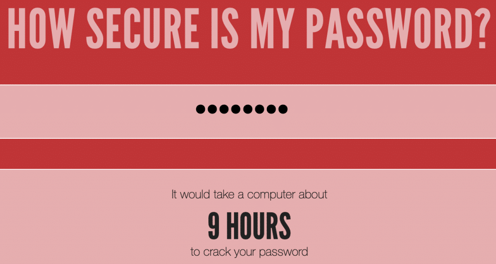 How secure is my password? It would take a computer about 9 hours to crack your password