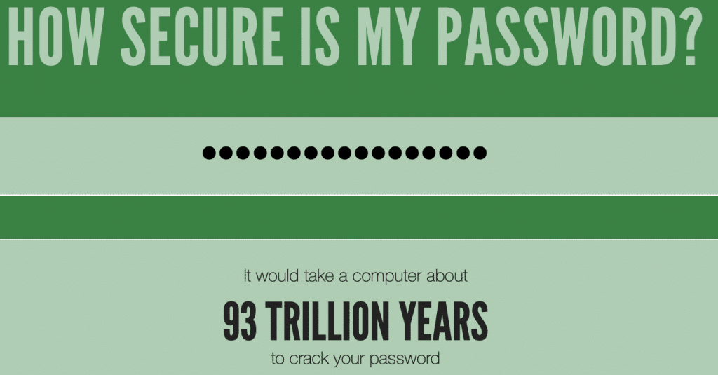How secure is my password? It would take a computer about 93 trillion years to crack your password.